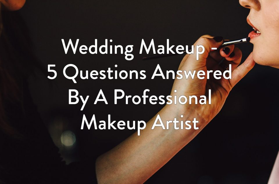 Wedding Makeup - 5 Questions Answered by A Professional Makeup Artist