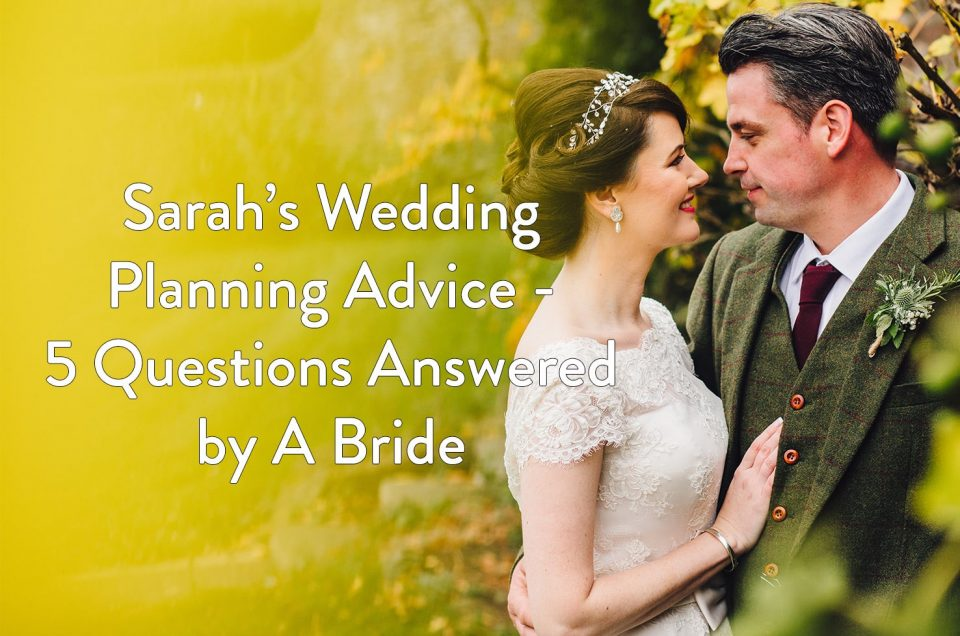 Sarah's Wedding Planning Advice - 5 Questions Answered by A Bride.